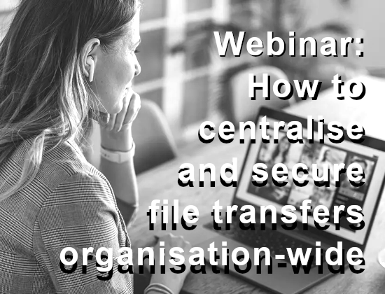 Webinar - How to centralise and secure file transfers organisation-wide